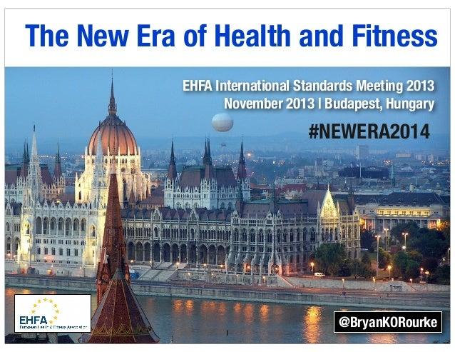 The New Era of Health and Fitness EHFA International Standards Meeting 2013 November 2013 | Budapest, Hungary  #NEWERA2014...