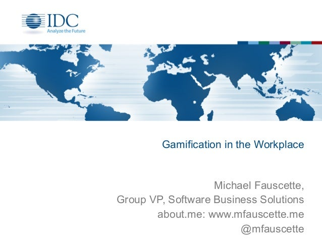 Gamification in the Workplace Michael Fauscette, Group VP, Software Business Solutions about.me: www.mfauscette.me @mfausc...