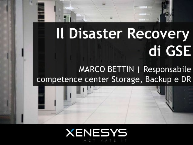 Il Disaster Recovery di GSE MARCO BETTIN | Responsabile competence center Storage, Backup e DR