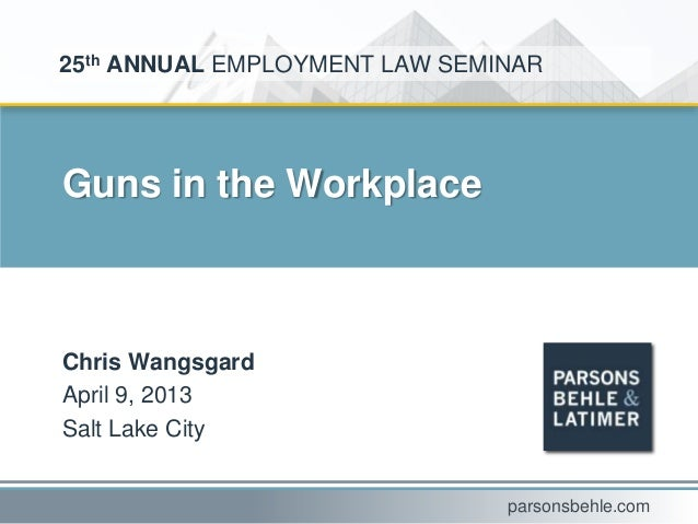 Guns in the WorkplaceChris WangsgardApril 9, 2013Salt Lake City25th ANNUAL EMPLOYMENT LAW SEMINARparsonsbehle.com