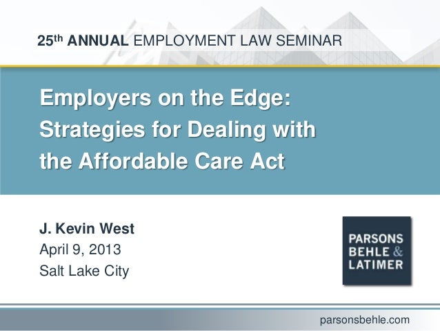 Employers on the Edge:Strategies for Dealing withthe Affordable Care ActJ. Kevin WestApril 9, 2013Salt Lake City25th ANNUA...