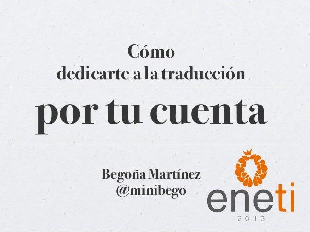 Cómo dedicarte a la traducciónpor tu cuenta      Begoña Martínez        @minibego