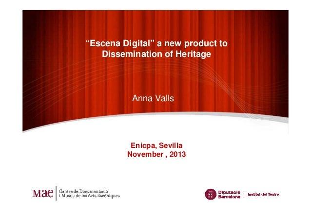 """Escena Digital"" a new product to Dissemination of Heritage  Anna Valls  Enicpa, Sevilla November , 2013"