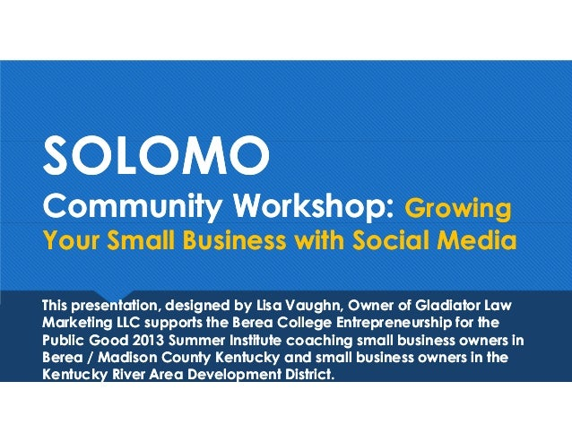 SOLOMO Community Workshop: Growing Your Small Business with Social Media SOLOMO Community Workshop: Growing Your Small Bus...