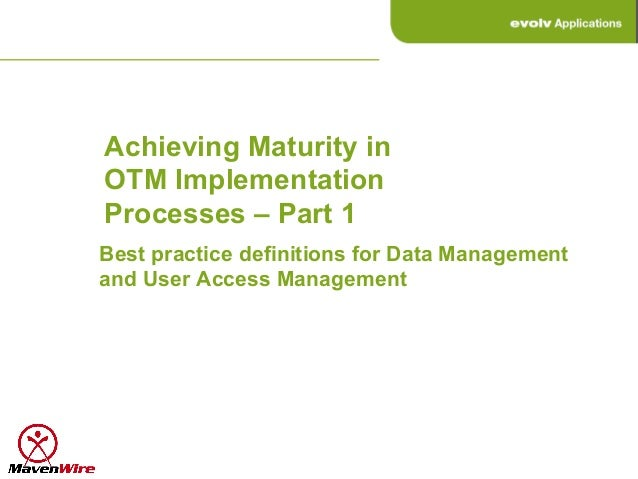 Achieving Maturity inOTM ImplementationProcesses – Part 1Best practice definitions for Data Managementand User Access Mana...