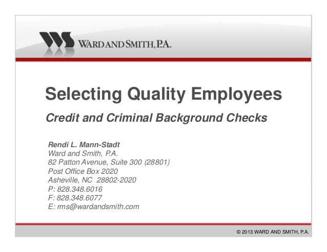 Selecting Quality EmployeesCredit and Criminal Background Checks© 2013 WARD AND SMITH, P.A.Rendi L. Mann-StadtWard and Smi...
