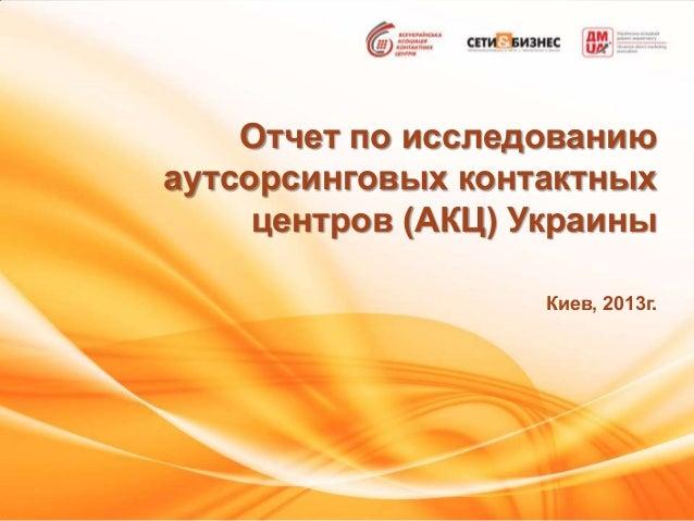 Отчет по исследованиюаутсорсинговых контактныхцентров (АКЦ) УкраиныКиев, 2013г.