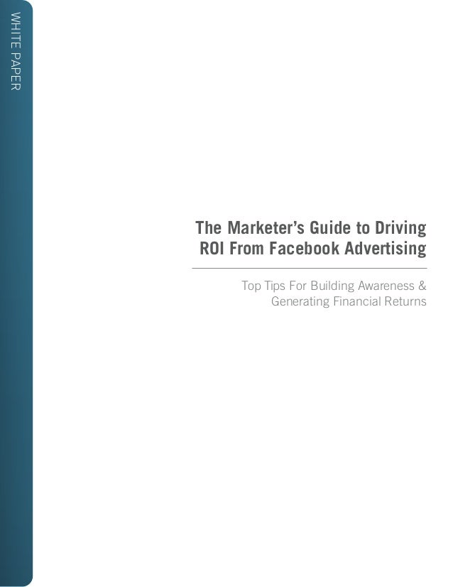 WHITE PAPER  The Marketer's Guide to Driving ROI From Facebook Advertising Top Tips For Building Awareness & Generating Fi...