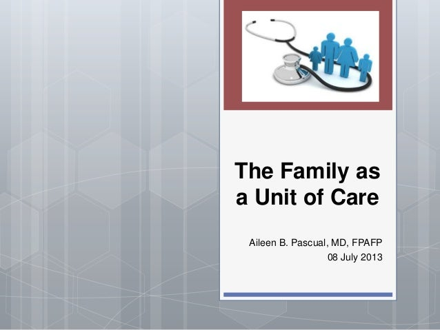 The Family as a Unit of Care Aileen B. Pascual, MD, FPAFP 08 July 2013