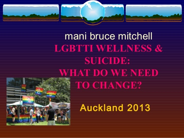 mani bruce mitchellLGBTTI WELLNESS &     SUICIDE: WHAT DO WE NEED   TO CHANGE?    Auckland 2013