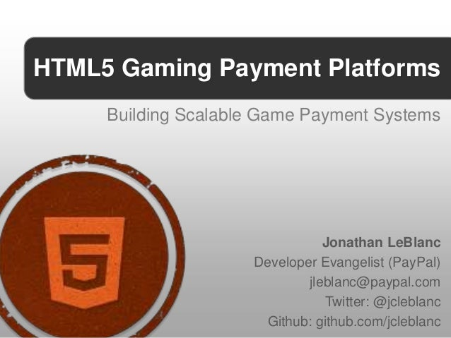 HTML5 Gaming Payment Platforms     Building Scalable Game Payment Systems                                Jonathan LeBlanc ...
