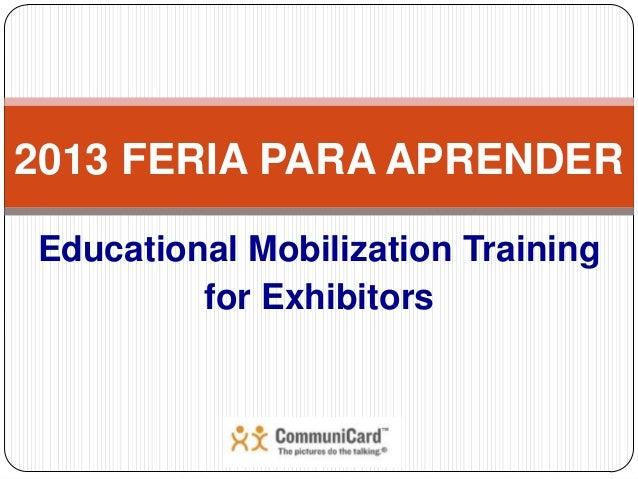 2013 FERIA PARA APRENDEREducational Mobilization Training         for Exhibitors