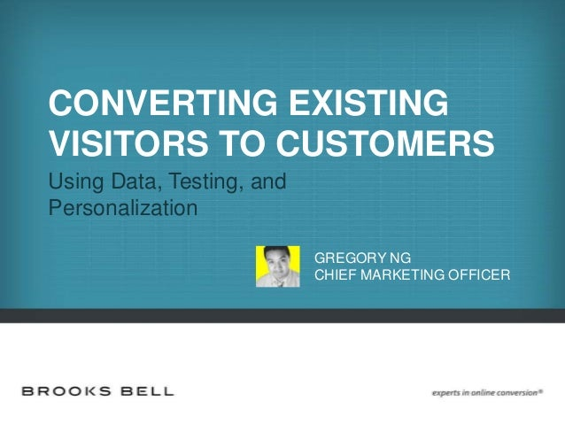 CONVERTING EXISTING VISITORS TO CUSTOMERS Using Data, Testing, and Personalization GREGORY NG CHIEF MARKETING OFFICER