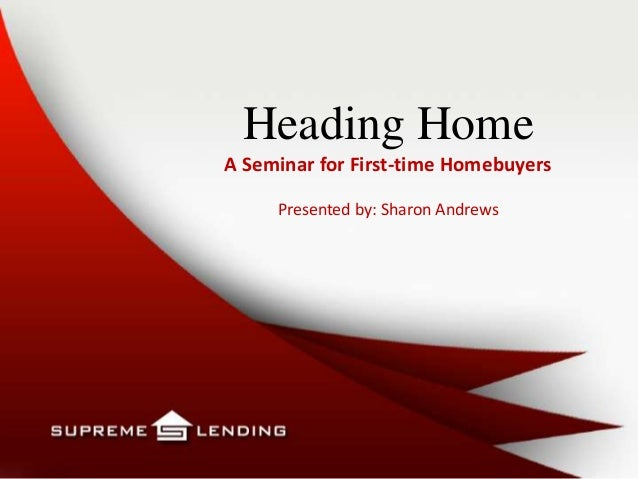 Heading HomeA Seminar for First-time HomebuyersPresented by: Sharon Andrews