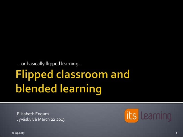 … or basically flipped learning…    Elisabeth Engum    Jyväskylvä March 22 201322.03.2013                            1