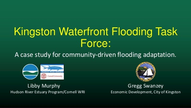 Kingston Waterfront Flooding TaskForce:Libby Murphy Gregg SwanzeyHudson River Estuary Program/Cornell WRI Economic Develop...