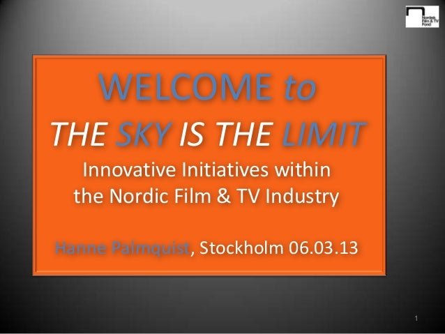 WELCOME toTHE SKY IS THE LIMIT   Innovative Initiatives within  the Nordic Film & TV IndustryHanne Palmquist, Stockholm 06...