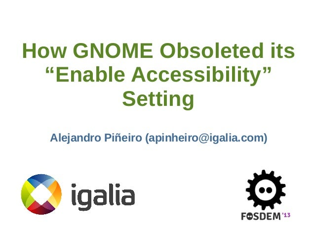 "How GNOME Obsoleted its ""Enable Accessibility"" Setting Alejandro Piñeiro (apinheiro@igalia.com)"