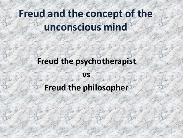 Freud and the concept of the     unconscious mind   Freud the psychotherapist               vs     Freud the philosopher  ...