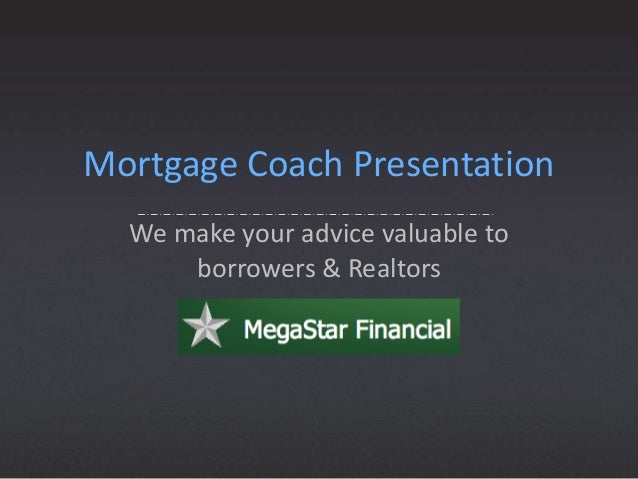 Mortgage Coach Presentation We make your advice valuable to borrowers & Realtors