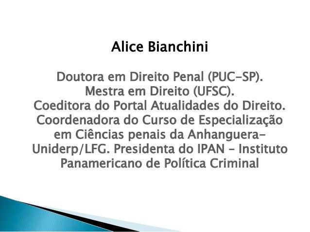 Alice Bianchini Doutora em Direito Penal (PUC-SP). Mestra em Direito (UFSC). Coeditora do Portal Atualidades do Direito. C...