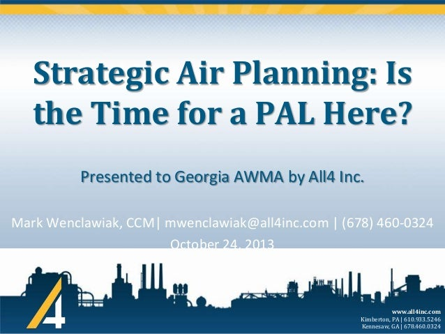 Strategic Air Planning: Is the Time for a PAL Here? Presented to Georgia AWMA by All4 Inc. Mark Wenclawiak, CCM  mwenclawi...
