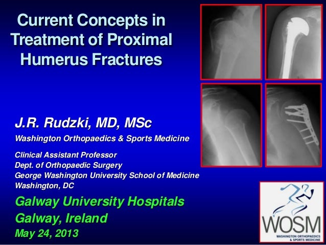 Current Concepts in Treatment of Proximal Humerus Fractures J.R. Rudzki, MD, MSc Washington Orthopaedics & Sports Medicine...