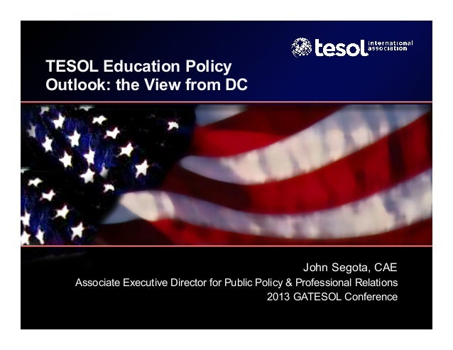TESOL Education Policy Outlook: the View from DC  John Segota, CAE Associate Executive Director for Public Policy & Profes...