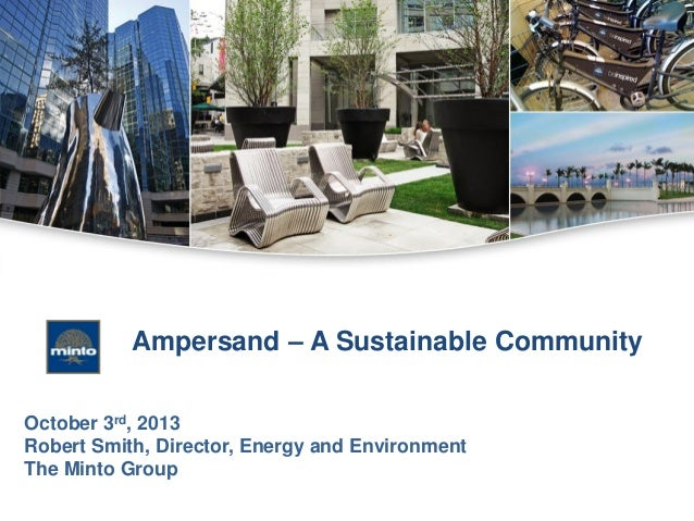 Ampersand – A Sustainable Community October 3rd, 2013 Robert Smith, Director, Energy and Environment The Minto Group