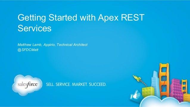 Getting Started with Apex REST Services Matthew Lamb, Appirio, Technical Architect @SFDCMatt