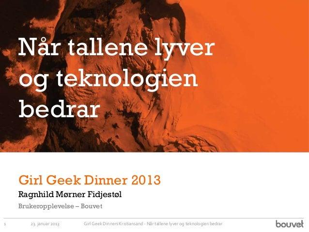 Når tallene lyver    og teknologien    bedrar    Girl Geek Dinner 2013    Ragnhild Mørner Fidjestøl    Brukeropplevelse – ...