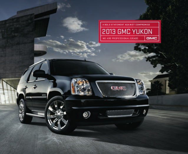 2013 GMC YUKON A BOLD STATEMENT AGAINST COMPROMISE WE ARE PROFESSIONAL GRADE.