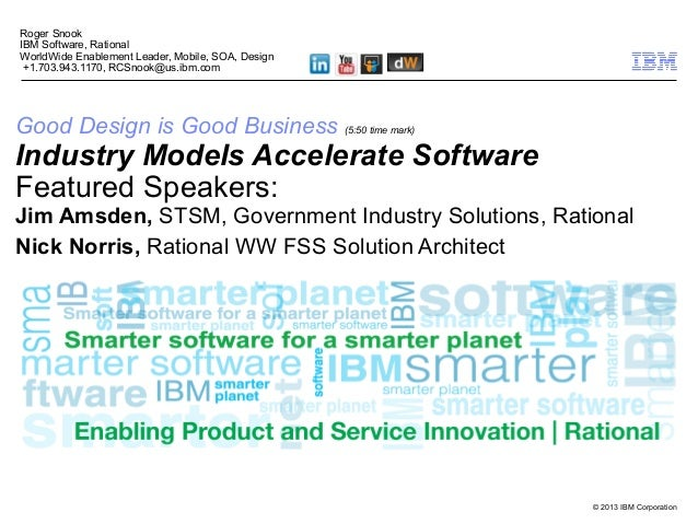 © 2013 IBM Corporation Good Design is Good Business (5:50 time mark) Industry Models Accelerate Software Featured Speakers...