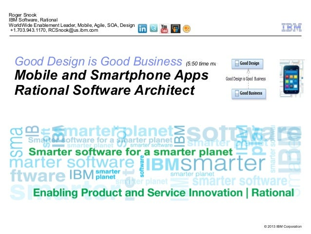 © 2013 IBM Corporation Good Design is Good Business (5:50 time mark) Mobile and Smartphone Apps Rational Software Architec...