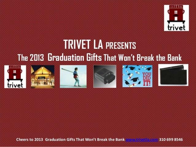 Cheers to 2013 Graduation Gifts That Won't Break the Bank www.trivetla.com 310 699 8546TRIVET LA PRESENTSThe 2013 Graduati...