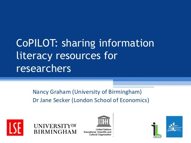 CoPILOT: sharing information literacy resources for researchers Nancy Graham (University of Birmingham) Dr Jane Secker (Lo...