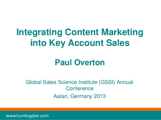 Integrating Content Marketing into Key Account Sales Paul Overton Global Sales Science Institute (GSSI) Annual Conference ...