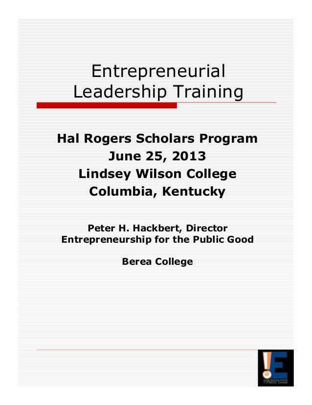 Entrepreneurial Leadership Training Hal Rogers Scholars Program June 25, 2013 Lindsey Wilson College Columbia, Kentucky Pe...
