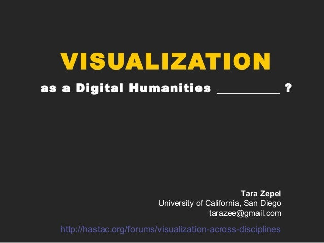 VISUALIZATIONas a Digital Humanities ?Tara ZepelUniversity of California, San Diegotarazee@gmail.comhttp://hastac.org/foru...