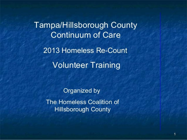 Tampa/Hillsborough County   Continuum of Care  2013 Homeless Re-Count    Volunteer Training       Organized by  The Homele...