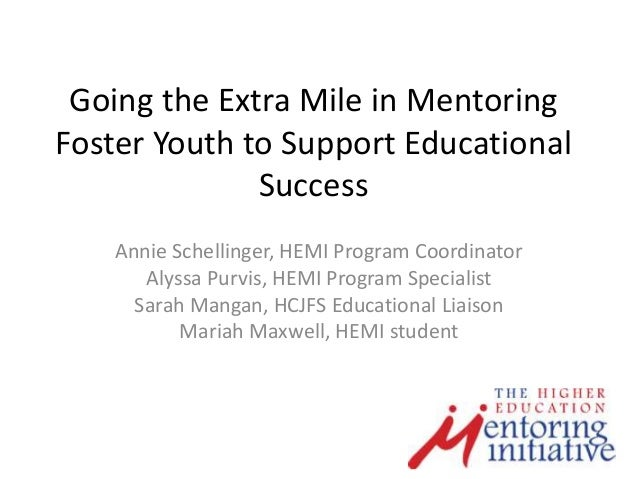 Going the Extra Mile in MentoringFoster Youth to Support EducationalSuccessAnnie Schellinger, HEMI Program CoordinatorAlys...