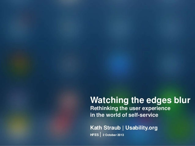 Watching the edges blur Rethinking the user experience in the world of self-service Kath Straub | Usability.org HFES | 2 O...