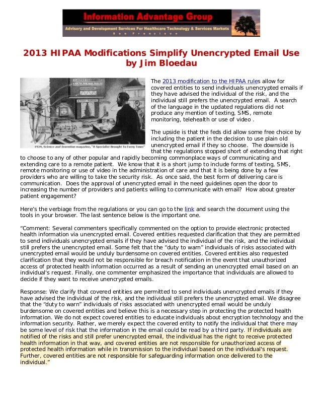2013 HIPAA Modifications Simplify Unencrypted Email Useby Jim BloedauThe 2013 modification to the HIPAA rules allow forcov...
