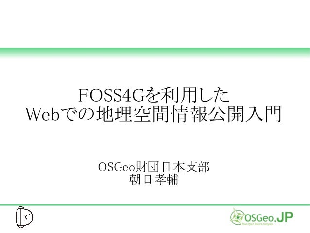 FOSS4Gを利用した Webでの地理空間情報公開入門 OSGeo財団日本支部 朝日孝輔