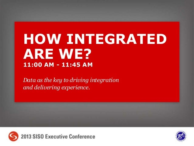 Data as the key to driving integration and delivering experience. HOW INTEGRATED ARE WE? 11:00 AM - 11:45 AM