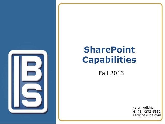 SharePoint Capabilities Fall 2013  Karen Adkins M: 734-272-5333 KAdkins@ibs.com