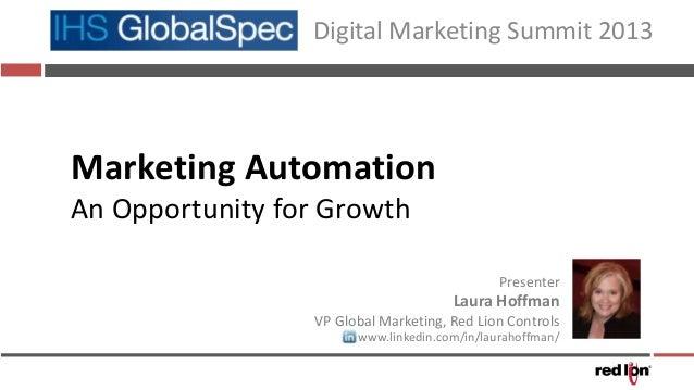 Marketing AutomationAn Opportunity for GrowthDigital Marketing Summit 2013PresenterLaura HoffmanVP Global Marketing, Red L...