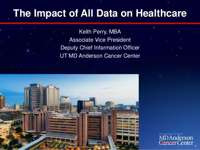 The Impact of All Data on Healthcare Keith Perry, MBA Associate Vice President Deputy Chief Information Officer UT MD Ande...