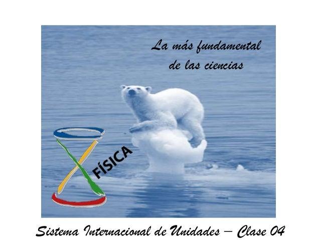 La más fundamental                      de las cienciasSistema Internacional de Unidades – Clase 04