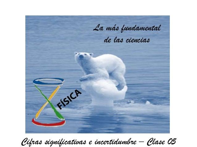 La más fundamental                        de las cienciasCifras significativas e incertidumbre – Clase 05